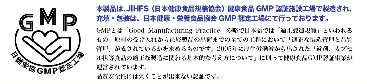 本製品は、JIHFS 健康食品GMP認証施設工場で製造され、充填・包装は、日本健康・栄養食品協会 GMP認定工場にて行っております。